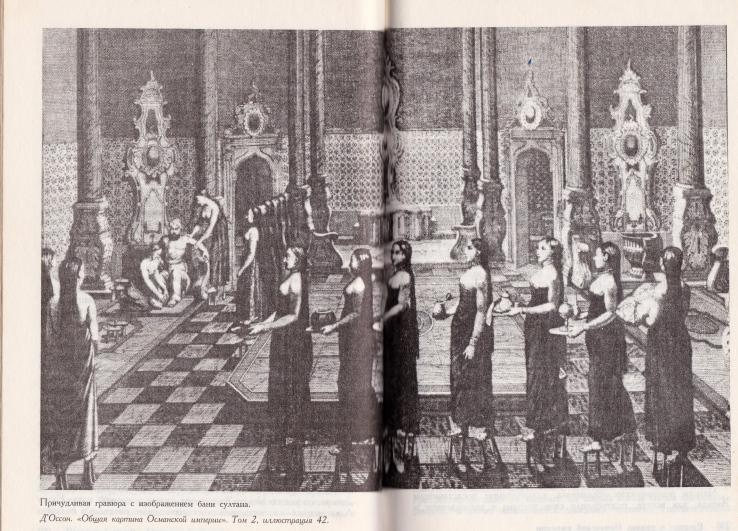 На иллюстрации: рисунок с гравюры «Баня турецкого султана». Эта гравюра иллюстрирует книгу Кинросса, русское издание. Гравюра для книги была взята из старинного издания де Оссона «Общая картина Османской империи» (Tableau Général de l'Empire Othoman). Здесь (слева) мы видим османского султана в бане, посреди гарема. Де Оссон (Ignatius Muradcan Tosunyan, годы жизни 1740-1807) был родившимся в Стамбуле христианином-армянином, который служил переводчиком в шведской миссии при османском дворе. Затем Де Оссон покинул Стамбул и уехал во Франции, где и издал свой упомянутый труд «Общая картина Османской империи». Султану Селиму III понравился его сборник гравюр.